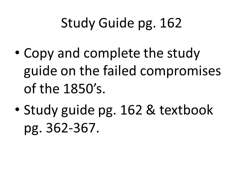 Study Guide pg.162 Copy and complete the study guide on the failed compromises of the 1850's.