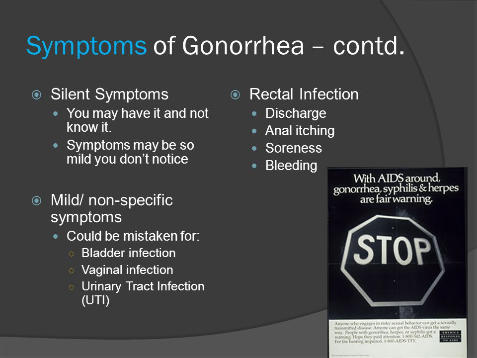 Symptoms of Gonorrhea – contd.  Silent Symptoms You may have it and not know it. Symptoms may be so mild you don't notice  Mild/ non-specific sympto