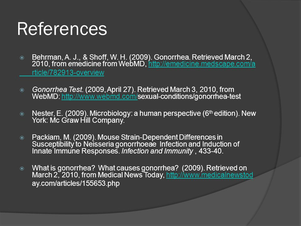 References  Behrman, A. J., & Shoff, W. H. (2009). Gonorrhea. Retrieved March 2, 2010, from emedicine from WebMD, http://emedicine.medscape.com/ahttp