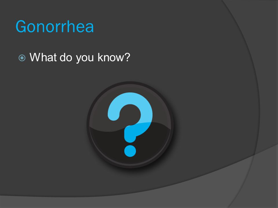 Gonorrhea  What do you know?