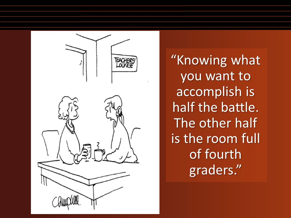 """Knowing what you want to accomplish is half the battle. The other half is the room full of fourth graders."""