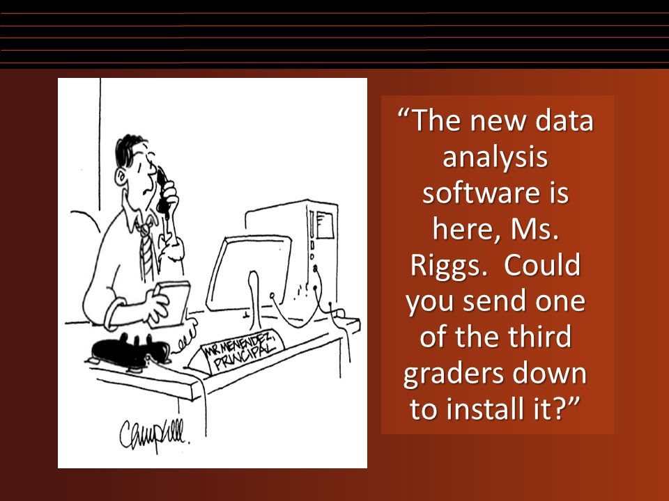 """The new data analysis software is here, Ms. Riggs. Could you send one of the third graders down to install it?"""