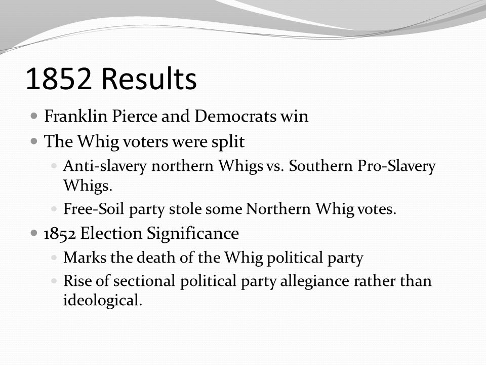 1852 Results Franklin Pierce and Democrats win The Whig voters were split Anti-slavery northern Whigs vs.