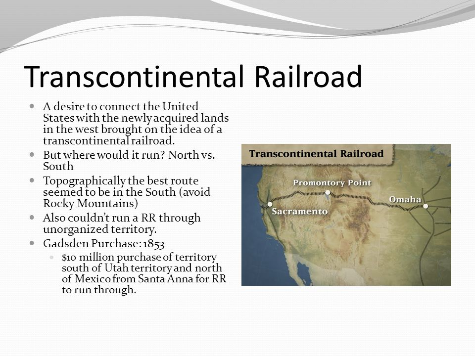Transcontinental Railroad A desire to connect the United States with the newly acquired lands in the west brought on the idea of a transcontinental railroad.