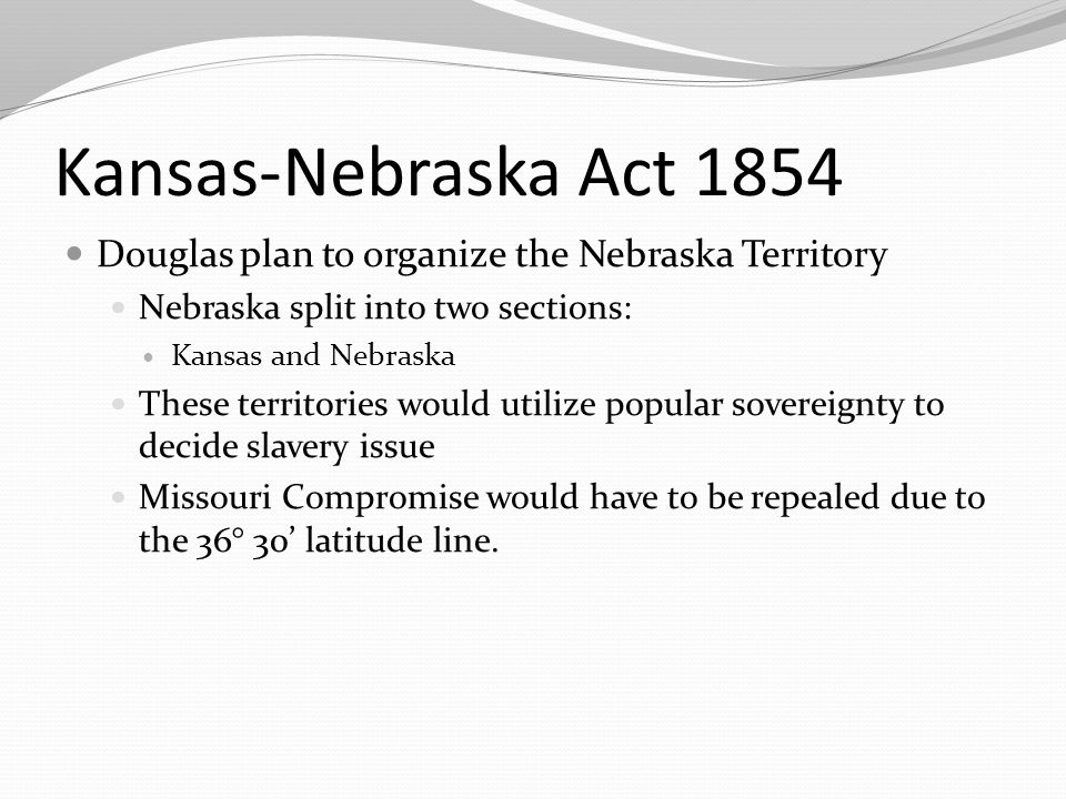 Kansas-Nebraska Act 1854 Douglas plan to organize the Nebraska Territory Nebraska split into two sections: Kansas and Nebraska These territories would utilize popular sovereignty to decide slavery issue Missouri Compromise would have to be repealed due to the 36° 30' latitude line.