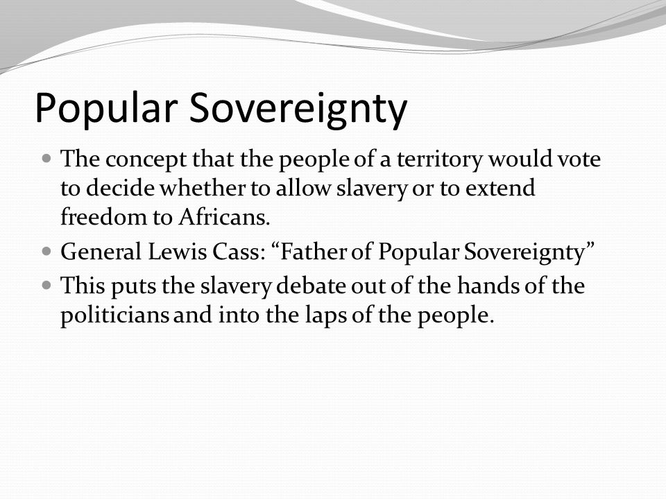 Popular Sovereignty The concept that the people of a territory would vote to decide whether to allow slavery or to extend freedom to Africans.