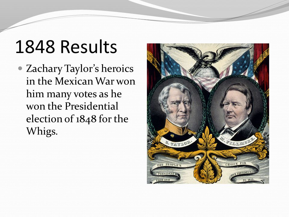 1848 Results Zachary Taylor's heroics in the Mexican War won him many votes as he won the Presidential election of 1848 for the Whigs.