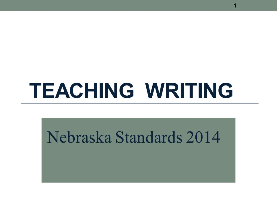 TEACHING WRITING 1 Nebraska Standards 2014