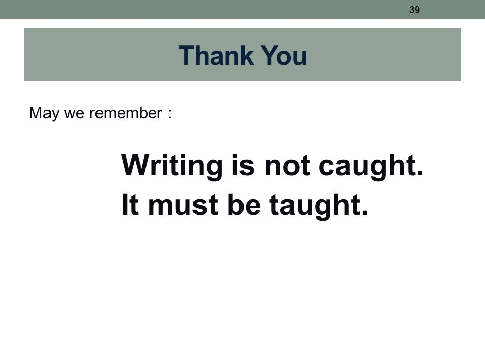 Thank You May we remember : Writing is not caught. It must be taught. 39