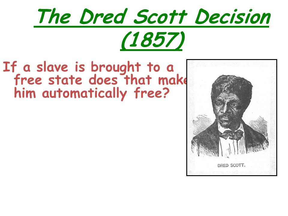 The Dred Scott Decision (1857) If a slave is brought to a free state does that make him automatically free?