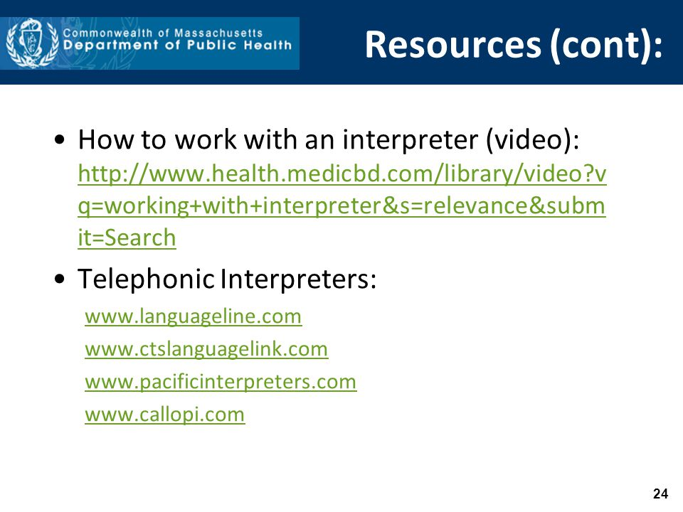 Resources (cont): How to work with an interpreter (video): http://www.health.medicbd.com/library/video v q=working+with+interpreter&s=relevance&subm it=Search http://www.health.medicbd.com/library/video v q=working+with+interpreter&s=relevance&subm it=Search Telephonic Interpreters: www.languageline.com www.ctslanguagelink.com www.pacificinterpreters.com www.callopi.com 24