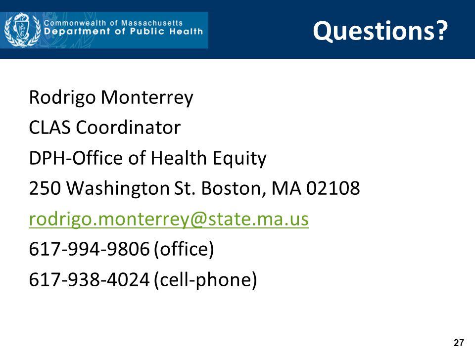 27 Questions? Rodrigo Monterrey CLAS Coordinator DPH-Office of Health Equity 250 Washington St. Boston, MA 02108 rodrigo.monterrey@state.ma.us 617-994