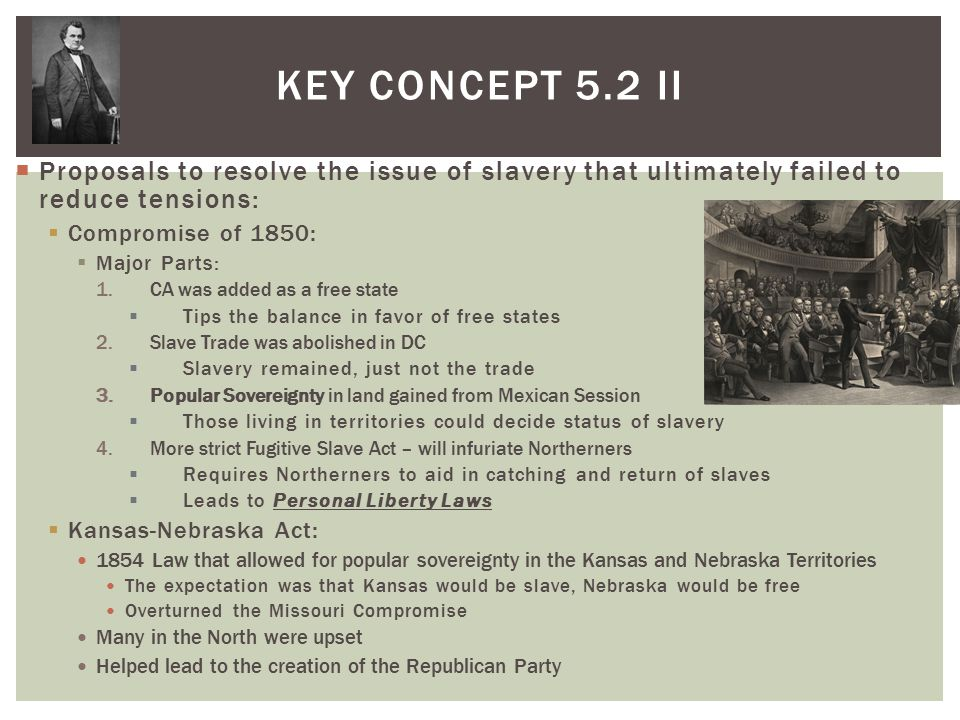  Proposals to resolve the issue of slavery that ultimately failed to reduce tensions:  Compromise of 1850:  Major Parts: 1.CA was added as a free state  Tips the balance in favor of free states 2.Slave Trade was abolished in DC  Slavery remained, just not the trade 3.Popular Sovereignty in land gained from Mexican Session  Those living in territories could decide status of slavery 4.More strict Fugitive Slave Act – will infuriate Northerners  Requires Northerners to aid in catching and return of slaves  Leads to Personal Liberty Laws  Kansas-Nebraska Act: 1854 Law that allowed for popular sovereignty in the Kansas and Nebraska Territories The expectation was that Kansas would be slave, Nebraska would be free Overturned the Missouri Compromise Many in the North were upset Helped lead to the creation of the Republican Party KEY CONCEPT 5.2 II