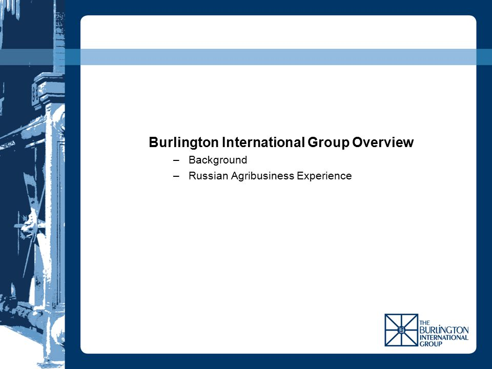 Burlington International Group Overview –Background –Russian Agribusiness Experience