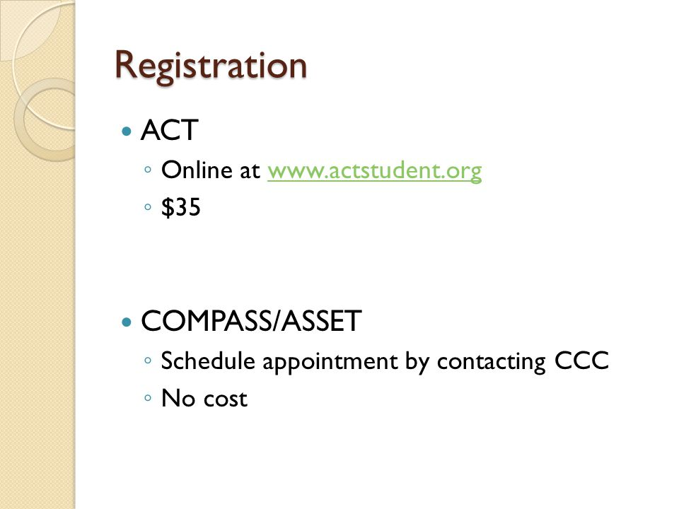 Registration ACT ◦ Online at www.actstudent.orgwww.actstudent.org ◦ $35 COMPASS/ASSET ◦ Schedule appointment by contacting CCC ◦ No cost