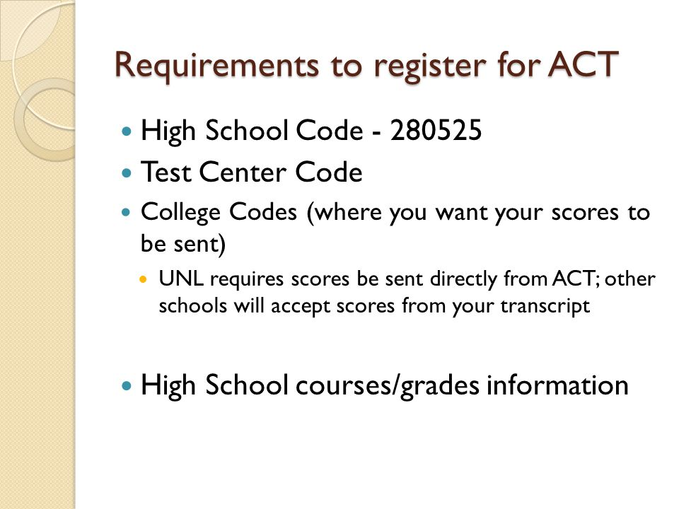 Requirements to register for ACT High School Code - 280525 Test Center Code College Codes (where you want your scores to be sent) UNL requires scores be sent directly from ACT; other schools will accept scores from your transcript High School courses/grades information