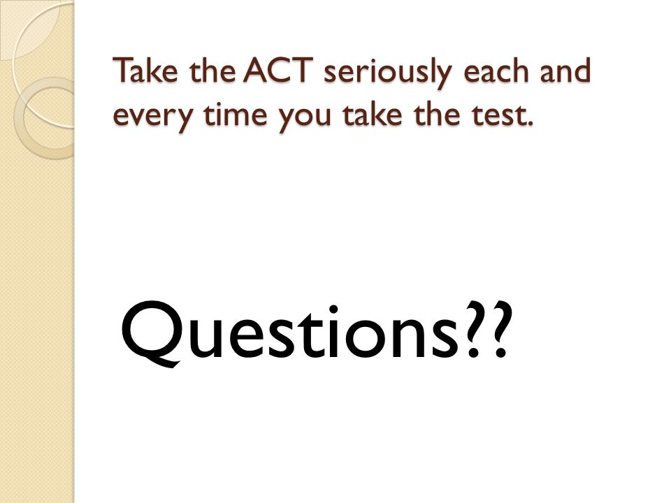 Take the ACT seriously each and every time you take the test. Questions