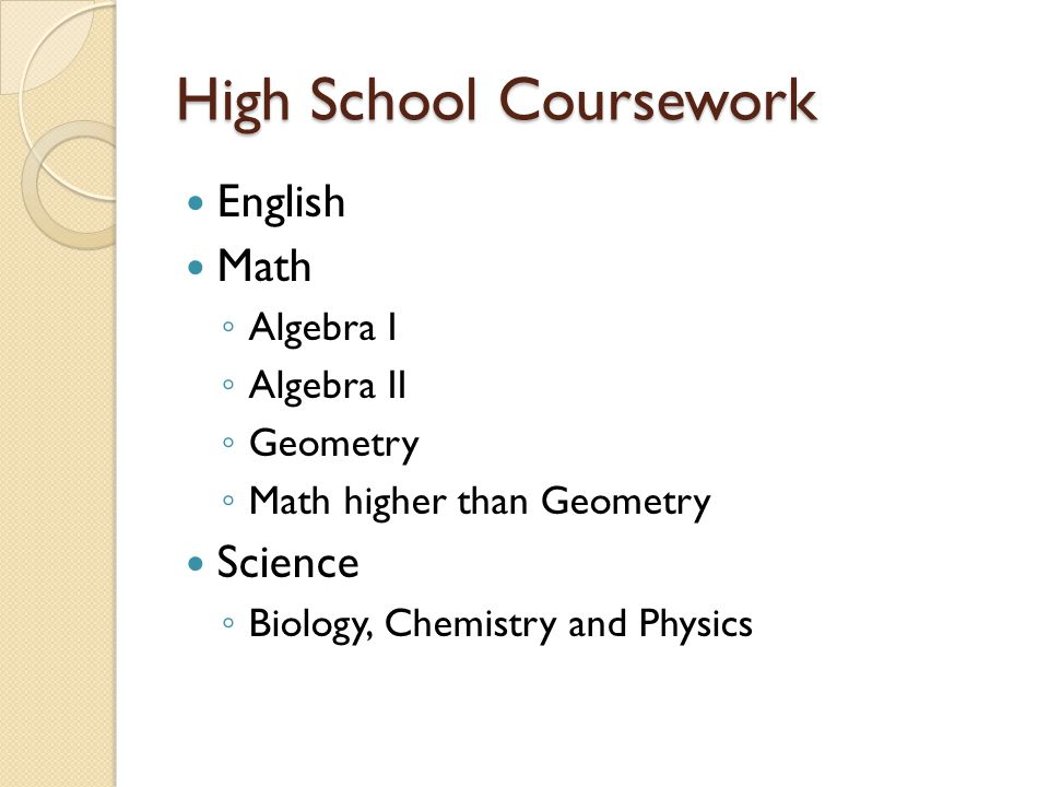 High School Coursework English Math ◦ Algebra I ◦ Algebra II ◦ Geometry ◦ Math higher than Geometry Science ◦ Biology, Chemistry and Physics
