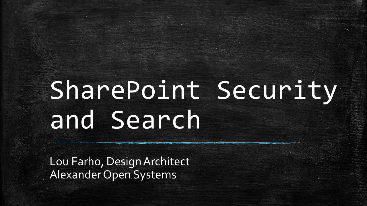 SharePoint Security and Search Lou Farho, Design Architect Alexander Open Systems