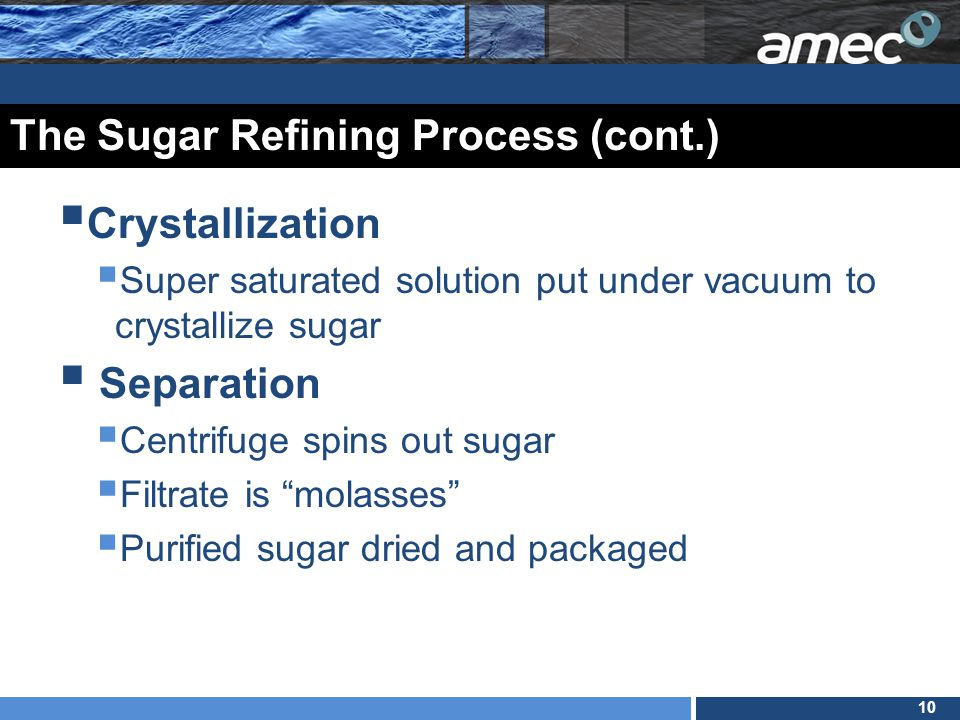 10 The Sugar Refining Process (cont.)  Crystallization  Super saturated solution put under vacuum to crystallize sugar  Separation  Centrifuge spins out sugar  Filtrate is molasses  Purified sugar dried and packaged
