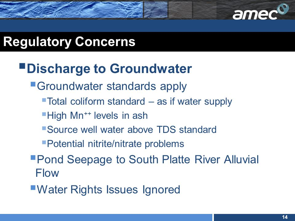14 Regulatory Concerns  Discharge to Groundwater  Groundwater standards apply  Total coliform standard – as if water supply  High Mn ++ levels in ash  Source well water above TDS standard  Potential nitrite/nitrate problems  Pond Seepage to South Platte River Alluvial Flow  Water Rights Issues Ignored