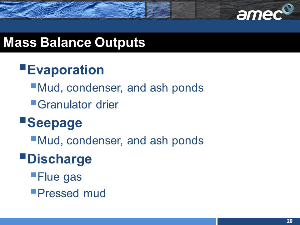 20 Mass Balance Outputs  Evaporation  Mud, condenser, and ash ponds  Granulator drier  Seepage  Mud, condenser, and ash ponds  Discharge  Flue gas  Pressed mud