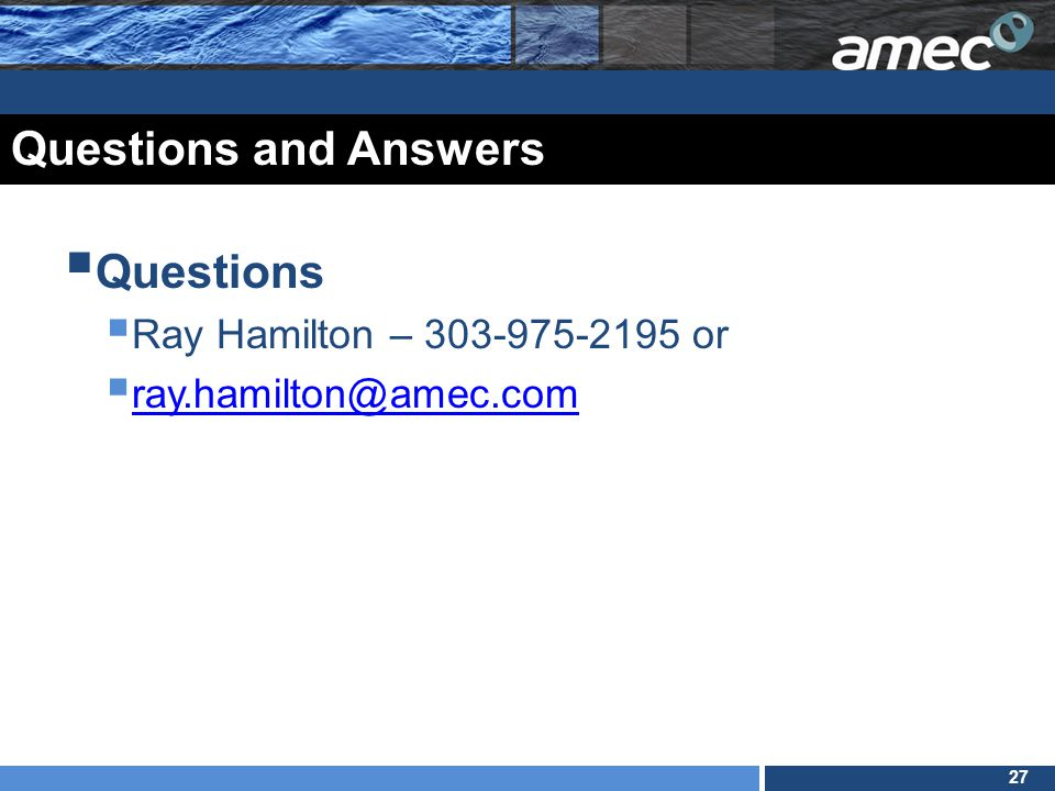 27 Questions and Answers  Questions  Ray Hamilton – 303-975-2195 or  ray.hamilton@amec.com ray.hamilton@amec.com