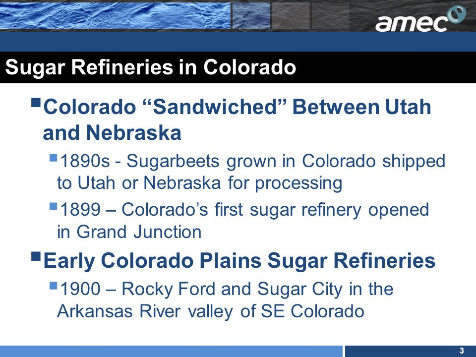 4 Sugar Refineries in Colorado (cont.)  Production Moves to the Front Range  1901 First Front Range sugar refinery opens in Loveland  1903 new sugar refineries in Windsor and Greeley  1904 Fort Collins and Eaton  1905 Sterling and Brush  1906 Fort Morgan  Boom and Bust leads to 23 Colorado sugar refineries
