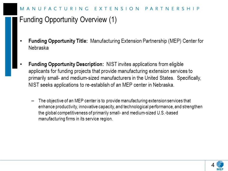 Funding Opportunity Overview (1) Funding Opportunity Title: Manufacturing Extension Partnership (MEP) Center for Nebraska Funding Opportunity Description: NIST invites applications from eligible applicants for funding projects that provide manufacturing extension services to primarily small- and medium-sized manufacturers in the United States.