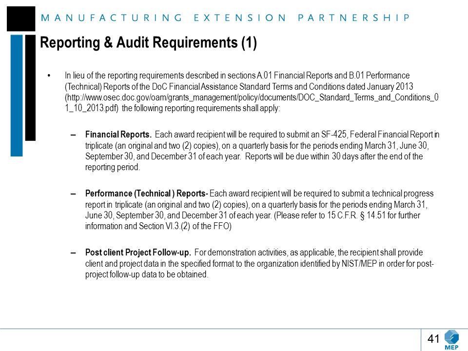 Reporting & Audit Requirements (1) In lieu of the reporting requirements described in sections A.01 Financial Reports and B.01 Performance (Technical) Reports of the DoC Financial Assistance Standard Terms and Conditions dated January 2013 (http://www.osec.doc.gov/oam/grants_management/policy/documents/DOC_Standard_Terms_and_Conditions_0 1_10_2013.pdf) the following reporting requirements shall apply: – Financial Reports.