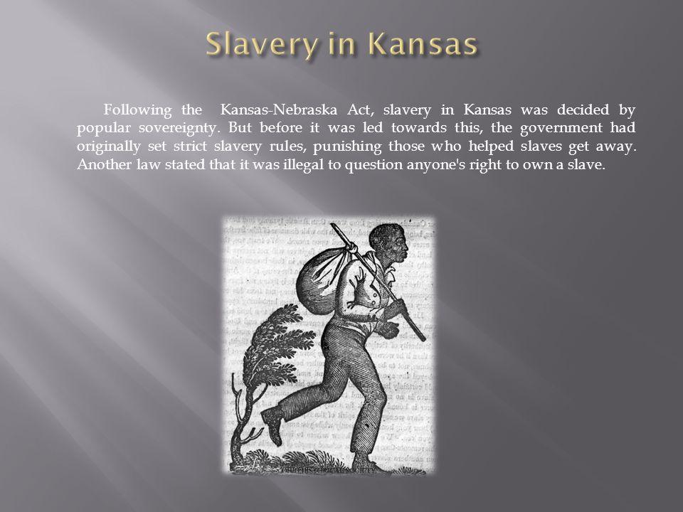 Following the Kansas-Nebraska Act, slavery in Kansas was decided by popular sovereignty.