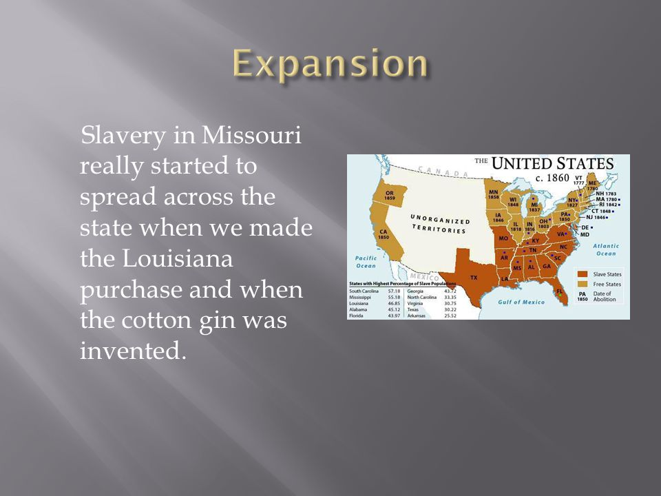 Slavery in Missouri really started to spread across the state when we made the Louisiana purchase and when the cotton gin was invented.