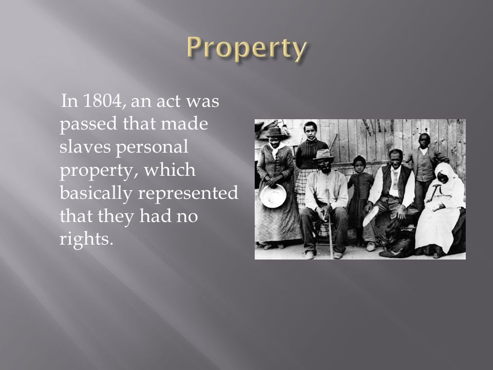 In 1804, an act was passed that made slaves personal property, which basically represented that they had no rights.