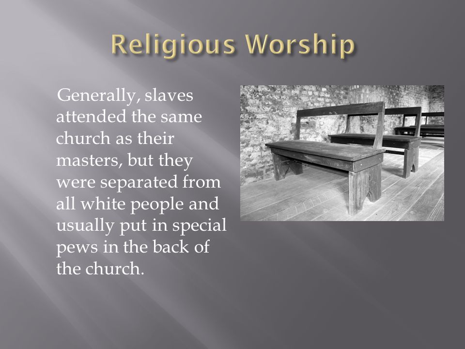 Generally, slaves attended the same church as their masters, but they were separated from all white people and usually put in special pews in the back of the church.