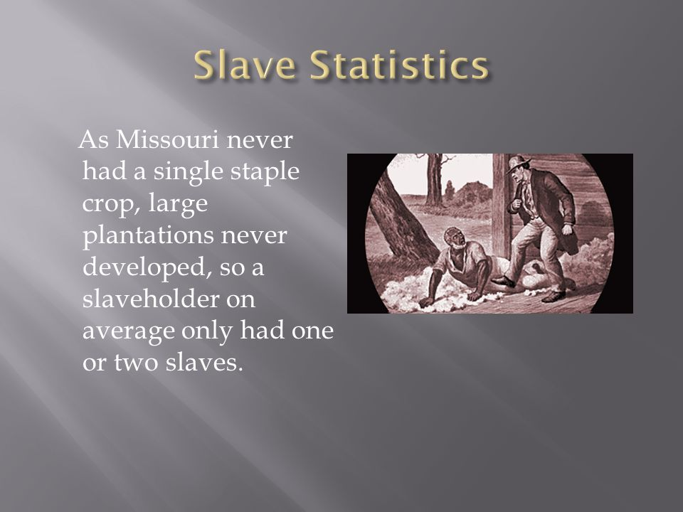 As Missouri never had a single staple crop, large plantations never developed, so a slaveholder on average only had one or two slaves.