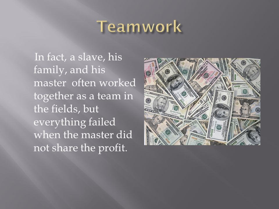 In fact, a slave, his family, and his master often worked together as a team in the fields, but everything failed when the master did not share the profit.