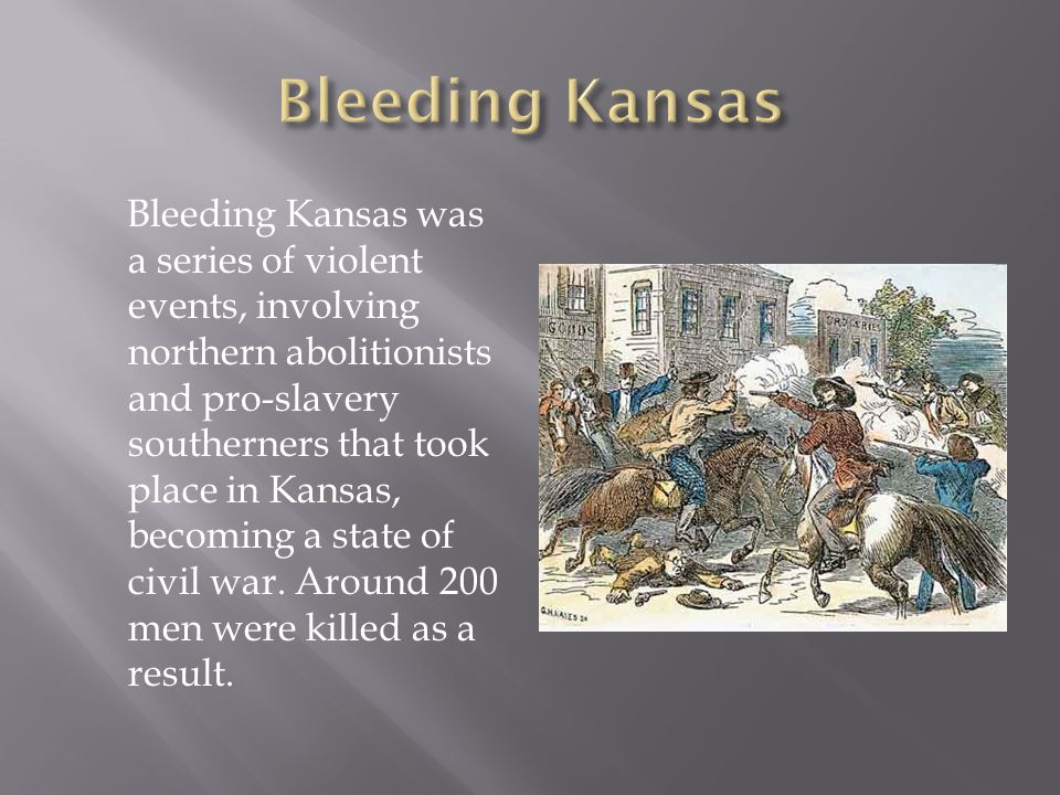 Bleeding Kansas was a series of violent events, involving northern abolitionists and pro-slavery southerners that took place in Kansas, becoming a state of civil war.