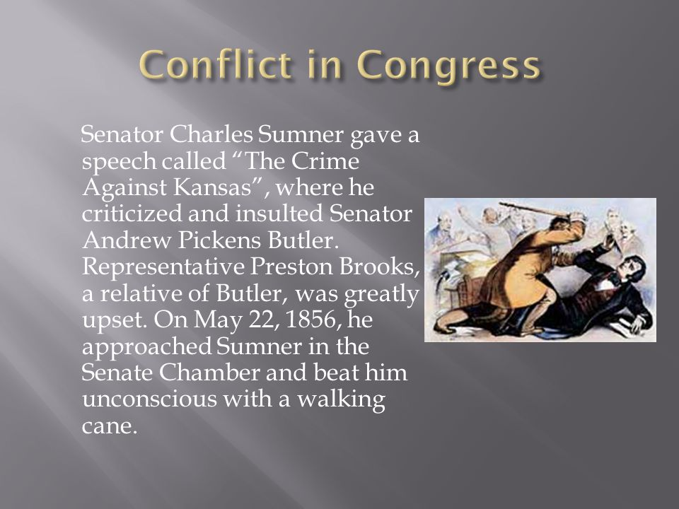 Senator Charles Sumner gave a speech called The Crime Against Kansas , where he criticized and insulted Senator Andrew Pickens Butler.