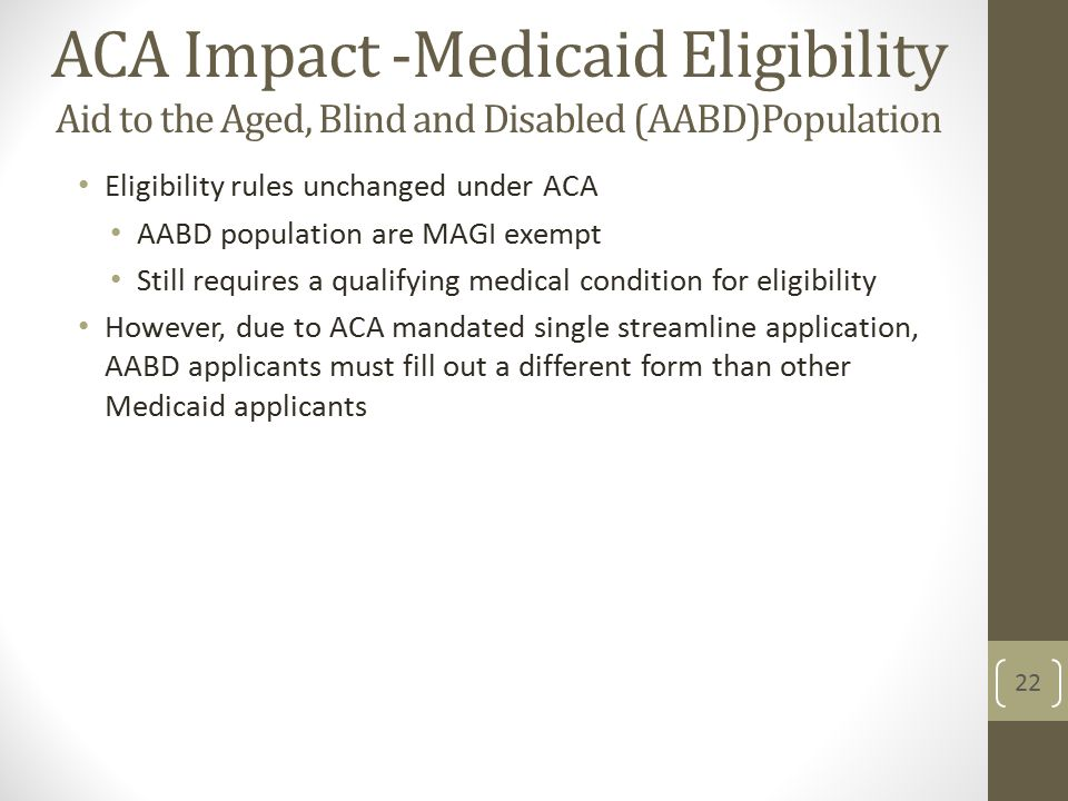ACA Impact -Medicaid Eligibility Aid to the Aged, Blind and Disabled (AABD)Population Eligibility rules unchanged under ACA AABD population are MAGI exempt Still requires a qualifying medical condition for eligibility However, due to ACA mandated single streamline application, AABD applicants must fill out a different form than other Medicaid applicants 22