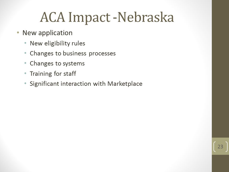 ACA Impact -Nebraska New application New eligibility rules Changes to business processes Changes to systems Training for staff Significant interaction with Marketplace 23
