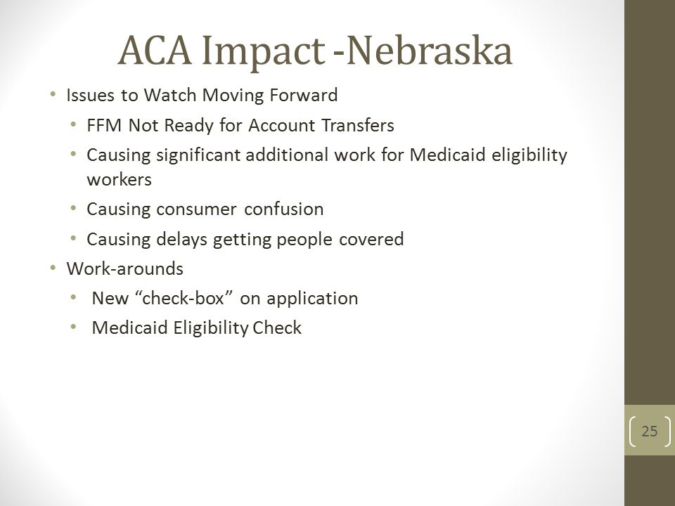 ACA Impact -Nebraska Issues to Watch Moving Forward FFM Not Ready for Account Transfers Causing significant additional work for Medicaid eligibility workers Causing consumer confusion Causing delays getting people covered Work-arounds New check-box on application Medicaid Eligibility Check 25