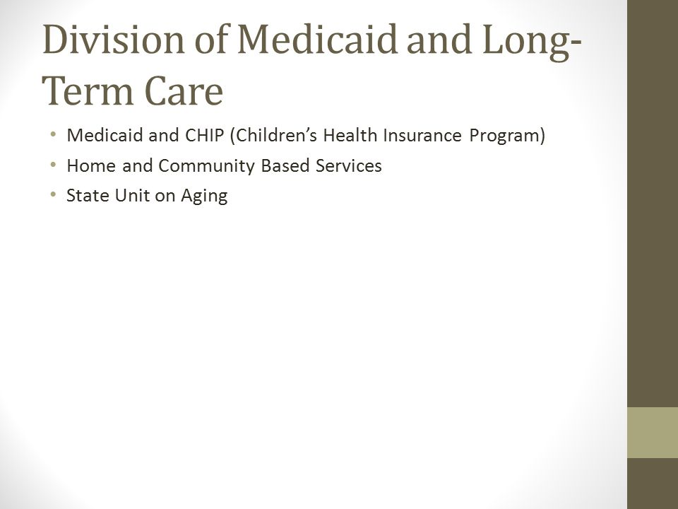 Medicaid and CHIP (Children's Health Insurance Program) Home and Community Based Services State Unit on Aging Division of Medicaid and Long- Term Care