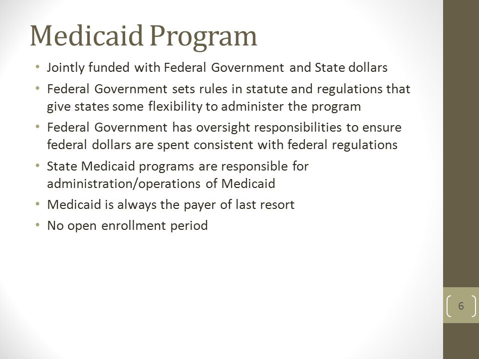 Jointly funded with Federal Government and State dollars Federal Government sets rules in statute and regulations that give states some flexibility to administer the program Federal Government has oversight responsibilities to ensure federal dollars are spent consistent with federal regulations State Medicaid programs are responsible for administration/operations of Medicaid Medicaid is always the payer of last resort No open enrollment period 6