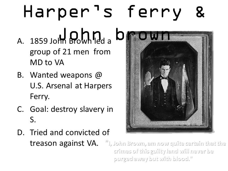 Harper's ferry & John brown A.1859 John Brown led a group of 21 men from MD to VA B.Wanted weapons @ U.S. Arsenal at Harpers Ferry. C.Goal: destroy sl