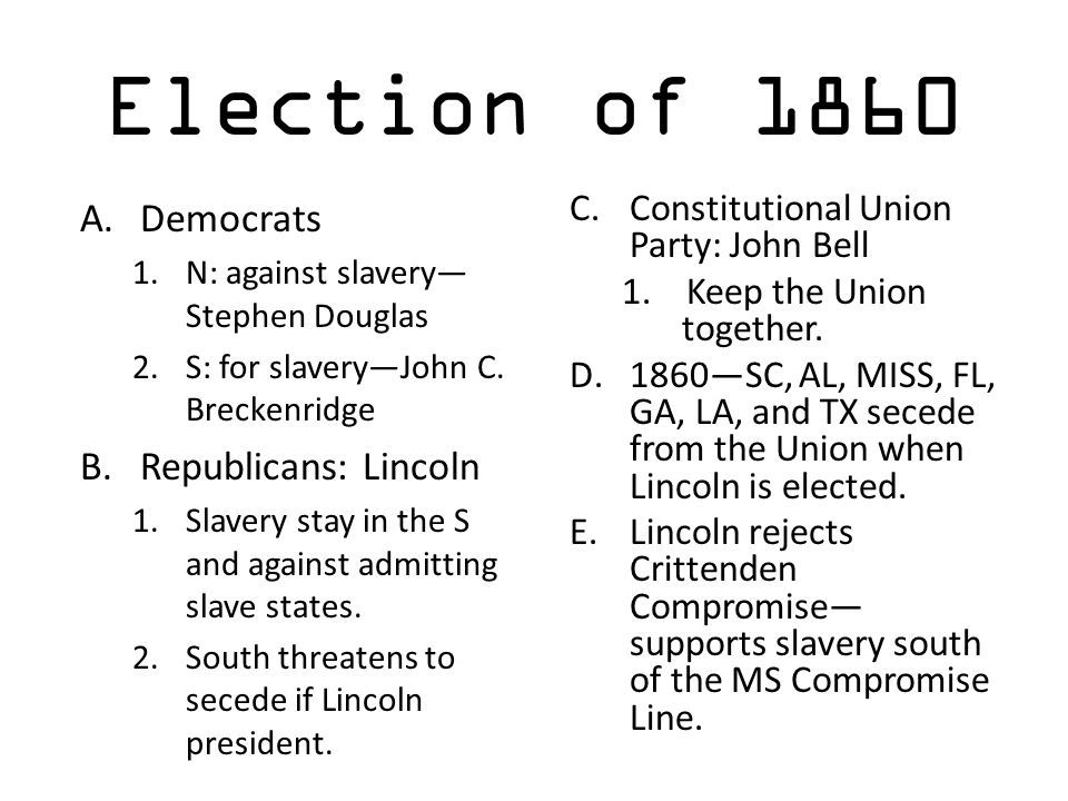 Election of 1860 A.Democrats 1.N: against slavery— Stephen Douglas 2.S: for slavery—John C. Breckenridge B.Republicans: Lincoln 1.Slavery stay in the