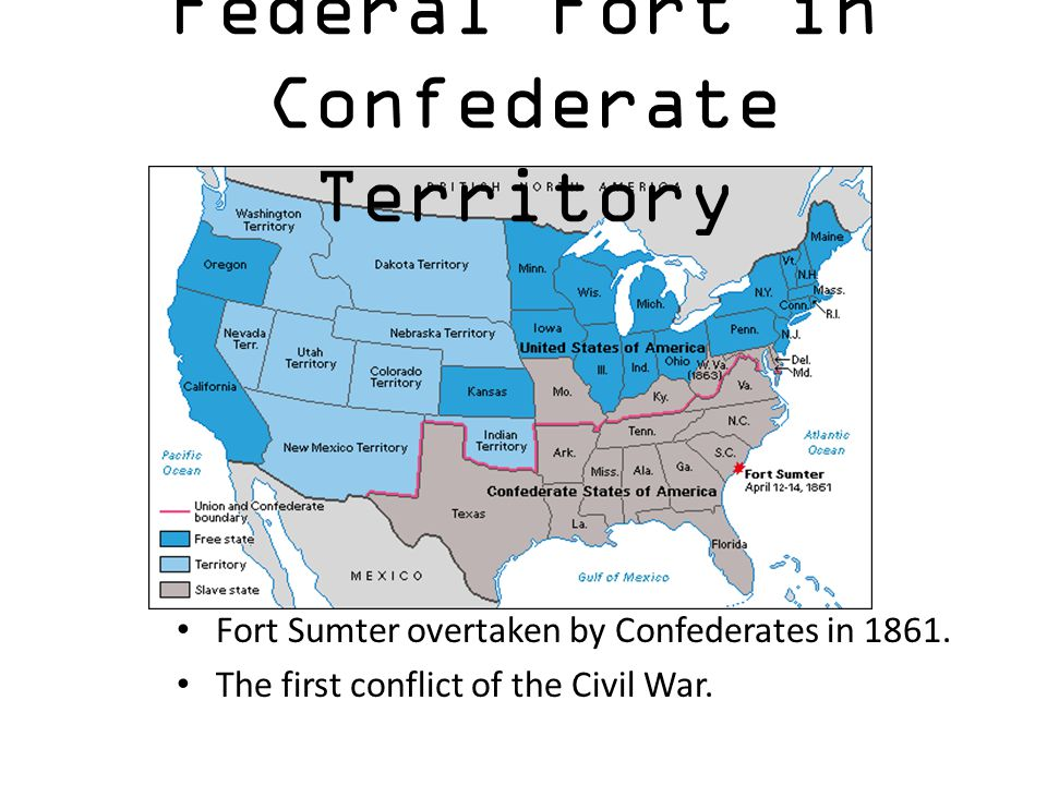 Federal Fort in Confederate Territory Fort Sumter overtaken by Confederates in 1861. The first conflict of the Civil War.