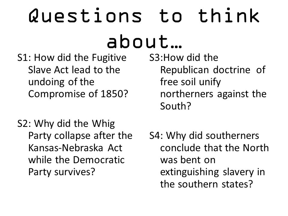Questions to think about… S1: How did the Fugitive Slave Act lead to the undoing of the Compromise of 1850? S2: Why did the Whig Party collapse after