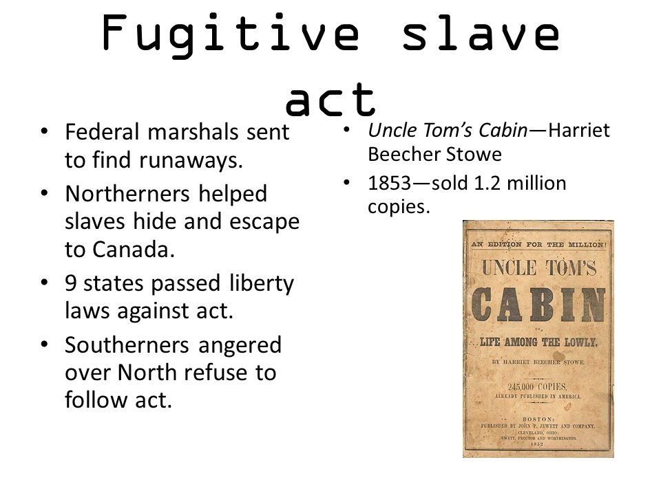 Fugitive slave act Federal marshals sent to find runaways. Northerners helped slaves hide and escape to Canada. 9 states passed liberty laws against a