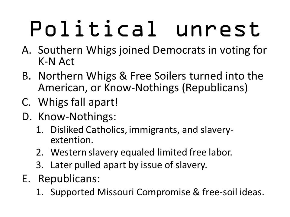 Political unrest A.Southern Whigs joined Democrats in voting for K-N Act B.Northern Whigs & Free Soilers turned into the American, or Know-Nothings (R