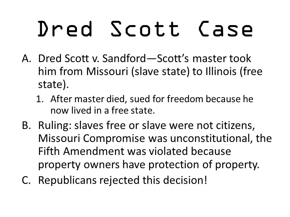 Dred Scott Case A.Dred Scott v. Sandford—Scott's master took him from Missouri (slave state) to Illinois (free state). 1.After master died, sued for f
